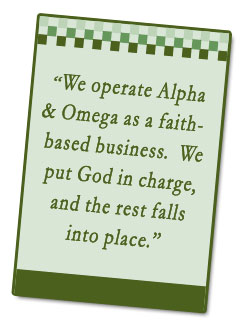 We operate Alpha & Omega as a faith-based business. We put God in charge, and the rest falls into place.